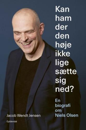 Jacob Wendt Jensen: Kan ham der den høje ikke lige sætte sig ned? : en biografi om Niels Olsen
